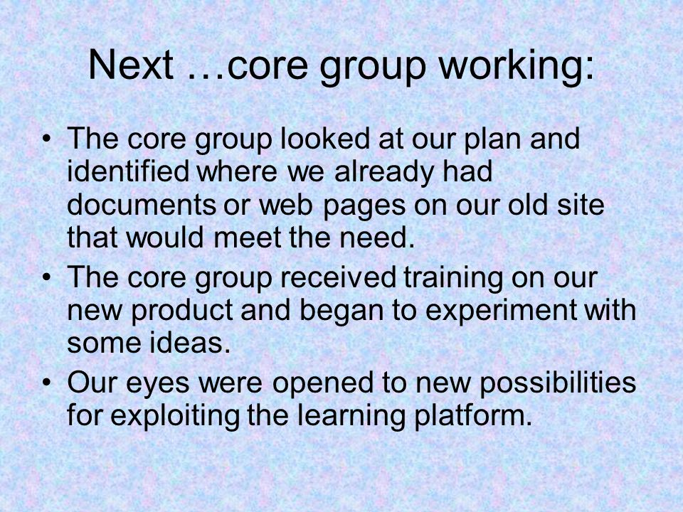 Next …core group working: The core group looked at our plan and identified where we already had documents or web pages on our old site that would meet the need.