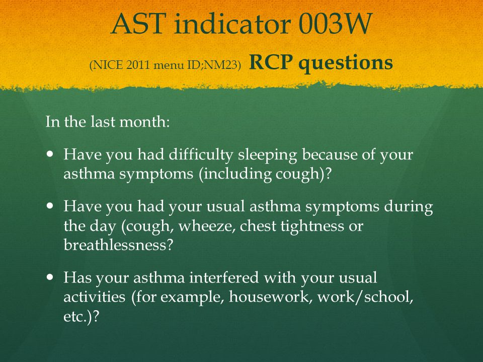 AST indicator 003W (NICE 2011 menu ID;NM23) RCP questions In the last month: Have you had difficulty sleeping because of your asthma symptoms (includi