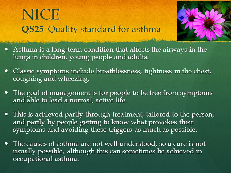 NICE QS25 Quality standard for asthma Asthma is a long-term condition that affects the airways in the lungs in children, young people and adults. Asth