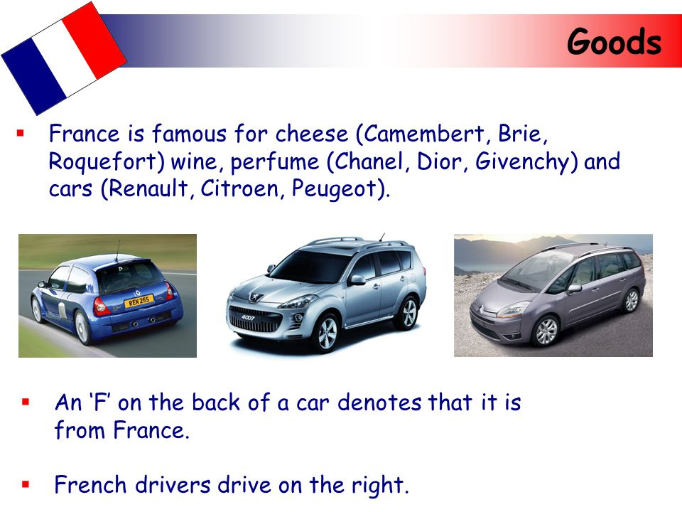 Goods  France is famous for cheese (Camembert, Brie, Roquefort) wine, perfume (Chanel, Dior, Givenchy) and cars (Renault, Citroen, Peugeot).