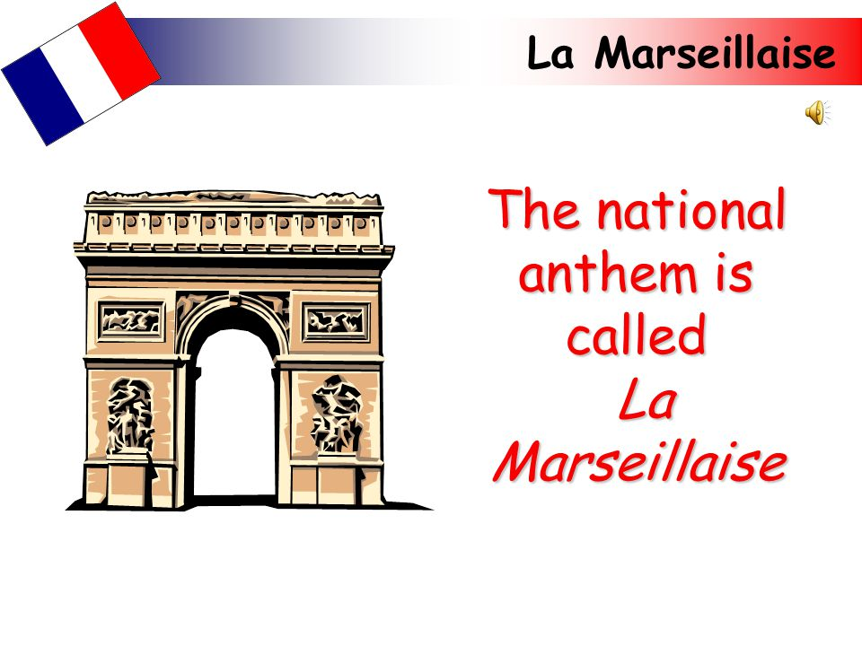 La Marseillaise The national anthem is called La Marseillaise