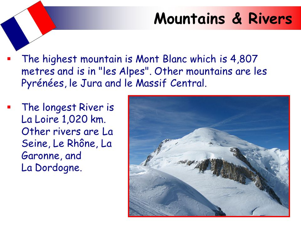 Mountains & Rivers  The highest mountain is Mont Blanc which is 4,807 metres and is in les Alpes .
