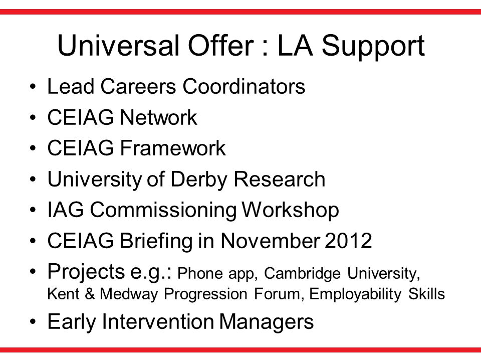 Universal Offer : LA Support Lead Careers Coordinators CEIAG Network CEIAG Framework University of Derby Research IAG Commissioning Workshop CEIAG Briefing in November 2012 Projects e.g.: Phone app, Cambridge University, Kent & Medway Progression Forum, Employability Skills Early Intervention Managers