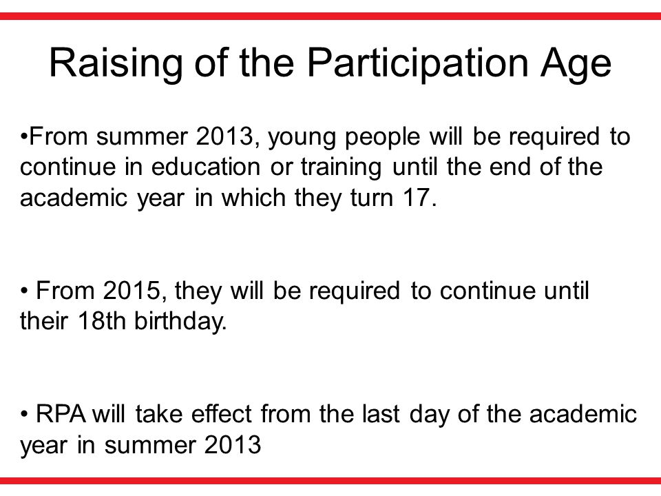 Raising of the Participation Age From summer 2013, young people will be required to continue in education or training until the end of the academic year in which they turn 17.