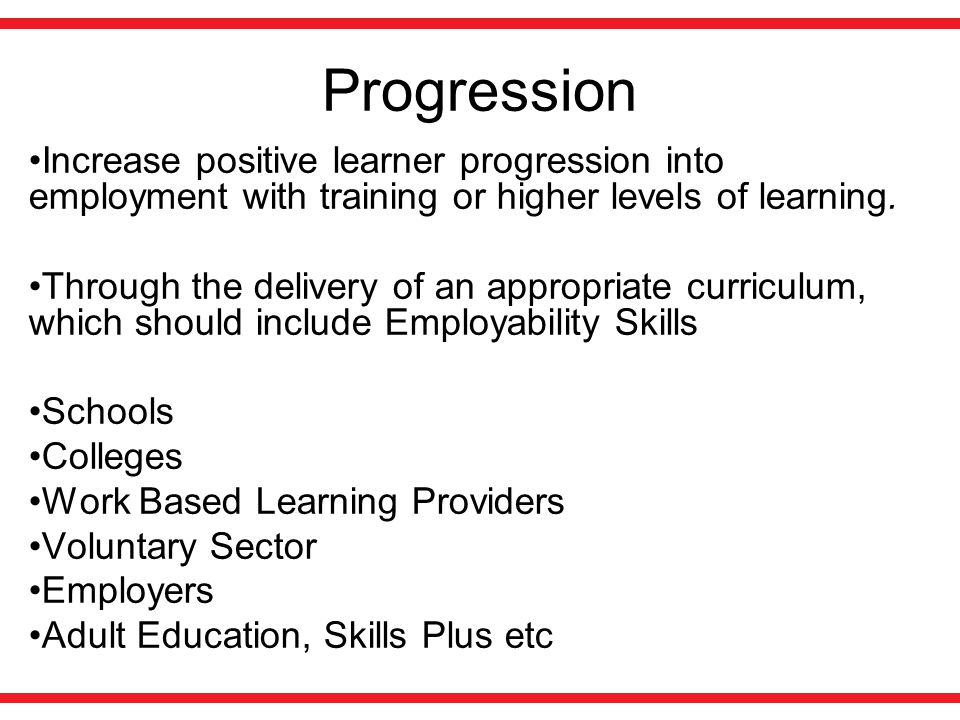 Progression Increase positive learner progression into employment with training or higher levels of learning.
