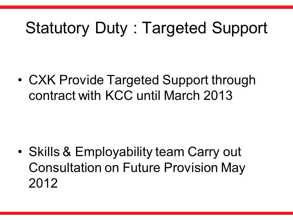 Statutory Duty : Targeted Support CXK Provide Targeted Support through contract with KCC until March 2013 Skills & Employability team Carry out Consultation on Future Provision May 2012