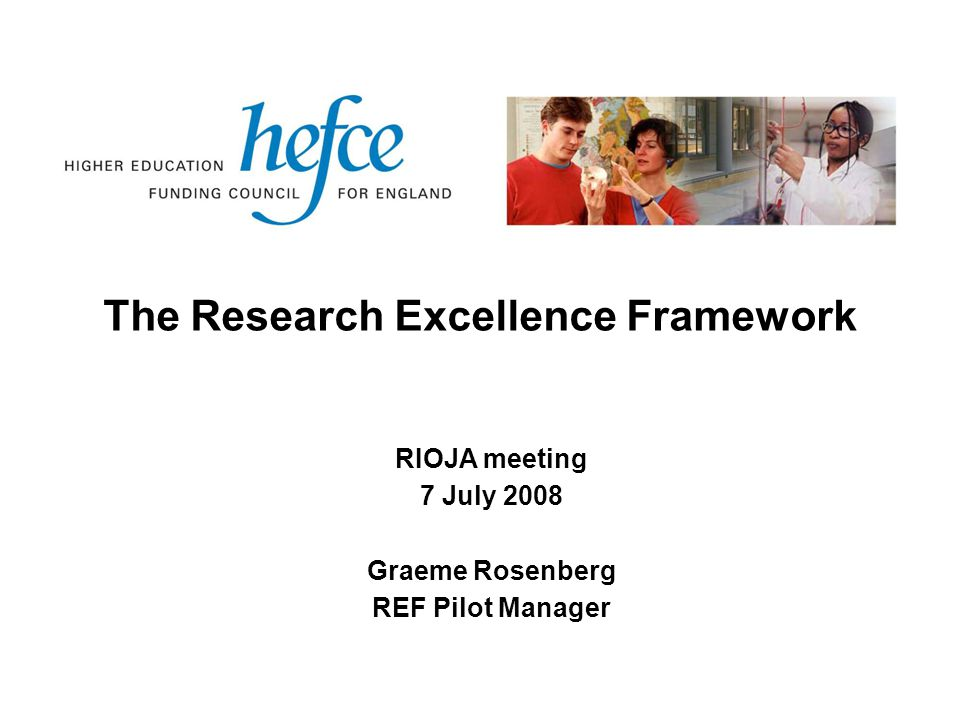 The Research Excellence Framework RIOJA meeting 7 July 2008 Graeme Rosenberg REF Pilot Manager