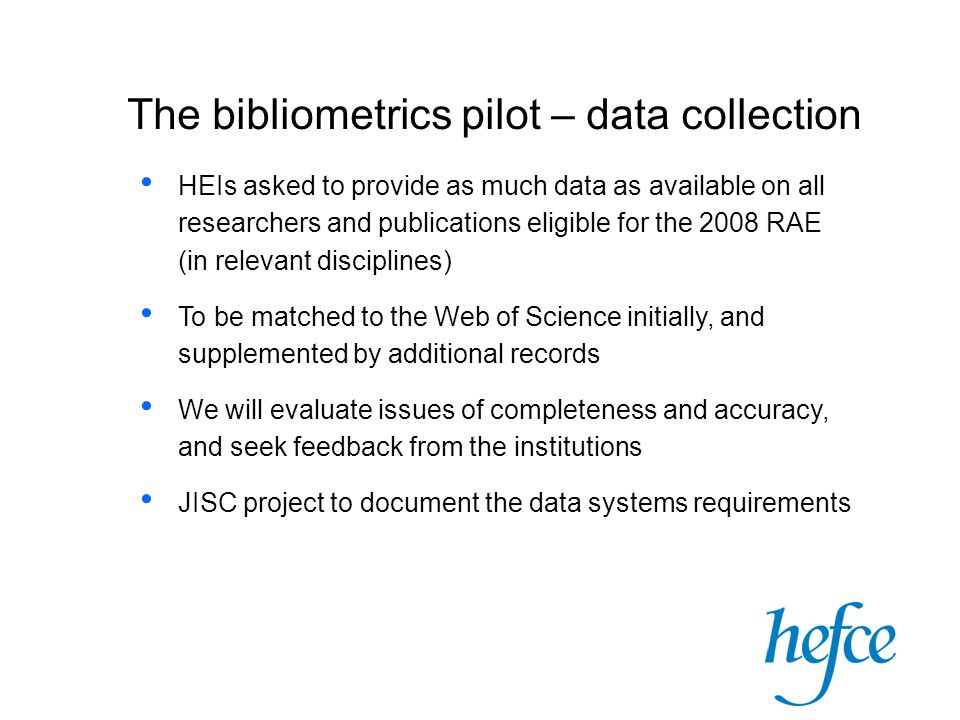 The bibliometrics pilot – data collection HEIs asked to provide as much data as available on all researchers and publications eligible for the 2008 RAE (in relevant disciplines) To be matched to the Web of Science initially, and supplemented by additional records We will evaluate issues of completeness and accuracy, and seek feedback from the institutions JISC project to document the data systems requirements