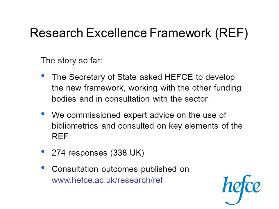 Research Excellence Framework (REF) The story so far: The Secretary of State asked HEFCE to develop the new framework, working with the other funding bodies and in consultation with the sector We commissioned expert advice on the use of bibliometrics and consulted on key elements of the REF 274 responses (338 UK) Consultation outcomes published on