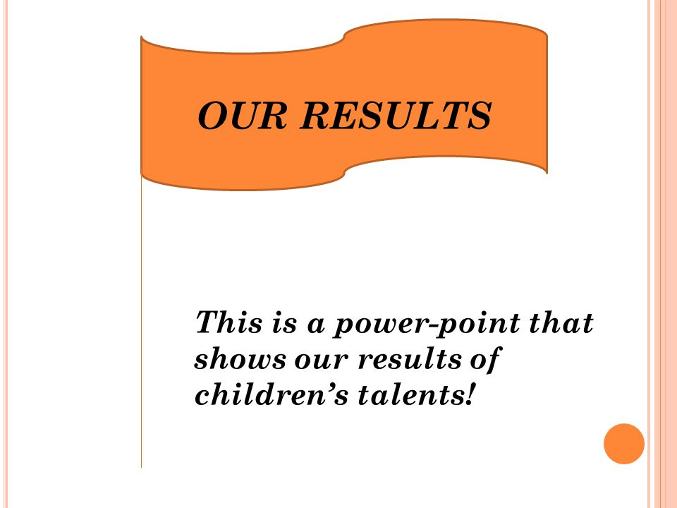 OUR RESULTS This is a power-point that shows our results of children's talents!