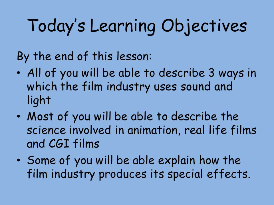 Today's Learning Objectives By the end of this lesson: All of you will be able to describe 3 ways in which the film industry uses sound and light Most of you will be able to describe the science involved in animation, real life films and CGI films Some of you will be able explain how the film industry produces its special effects.