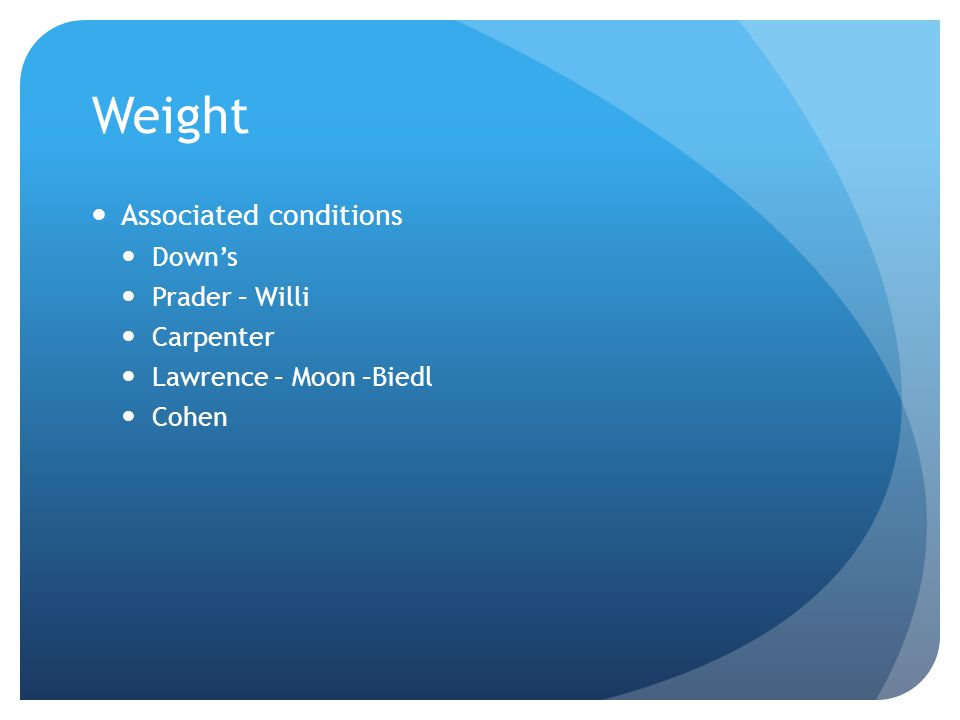 Weight Associated conditions Down's Prader – Willi Carpenter Lawrence – Moon –Biedl Cohen
