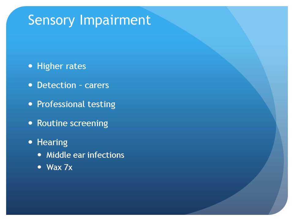 Sensory Impairment Higher rates Detection – carers Professional testing Routine screening Hearing Middle ear infections Wax 7x