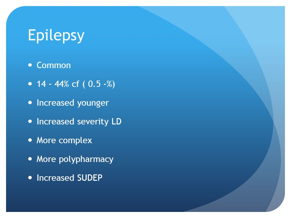 Epilepsy Common 14 - 44% cf ( 0.5 -%) Increased younger Increased severity LD More complex More polypharmacy Increased SUDEP