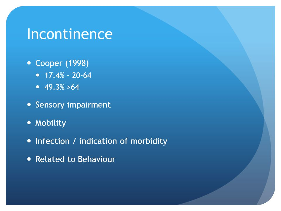 Incontinence Cooper (1998) 17.4% - 20-64 49.3% >64 Sensory impairment Mobility Infection / indication of morbidity Related to Behaviour