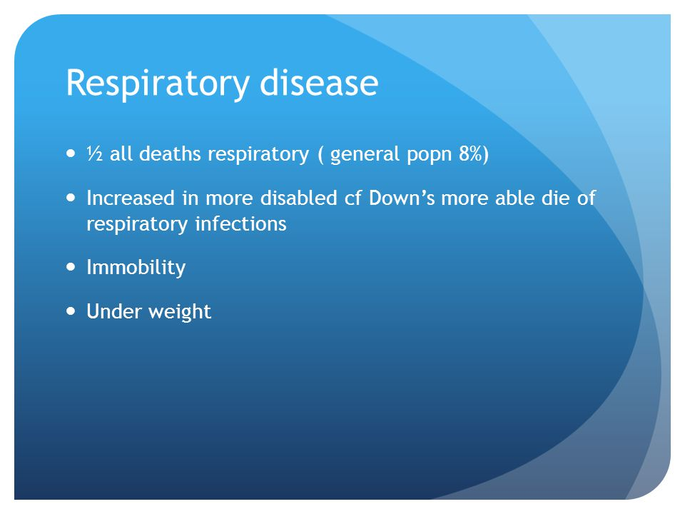 Respiratory disease ½ all deaths respiratory ( general popn 8%) Increased in more disabled cf Down's more able die of respiratory infections Immobility Under weight