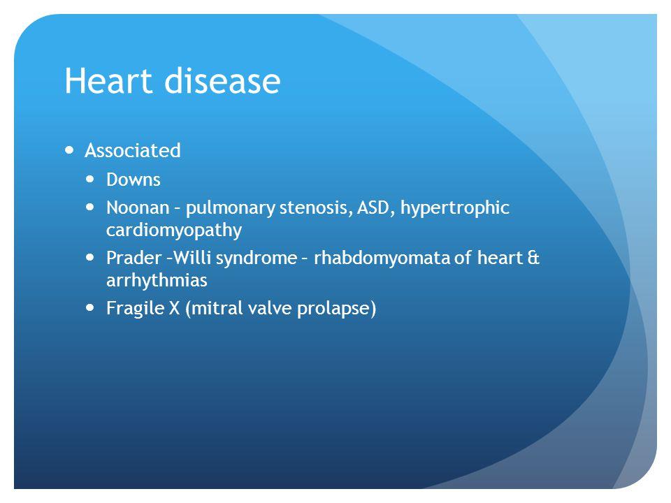 Heart disease Associated Downs Noonan – pulmonary stenosis, ASD, hypertrophic cardiomyopathy Prader –Willi syndrome – rhabdomyomata of heart & arrhythmias Fragile X (mitral valve prolapse)