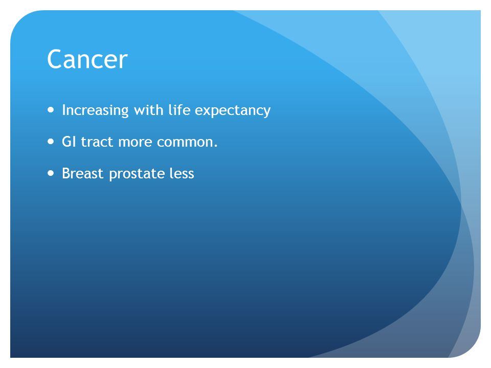 Cancer Increasing with life expectancy GI tract more common. Breast prostate less