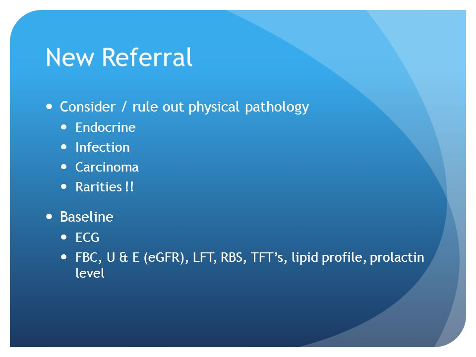 New Referral Consider / rule out physical pathology Endocrine Infection Carcinoma Rarities !.