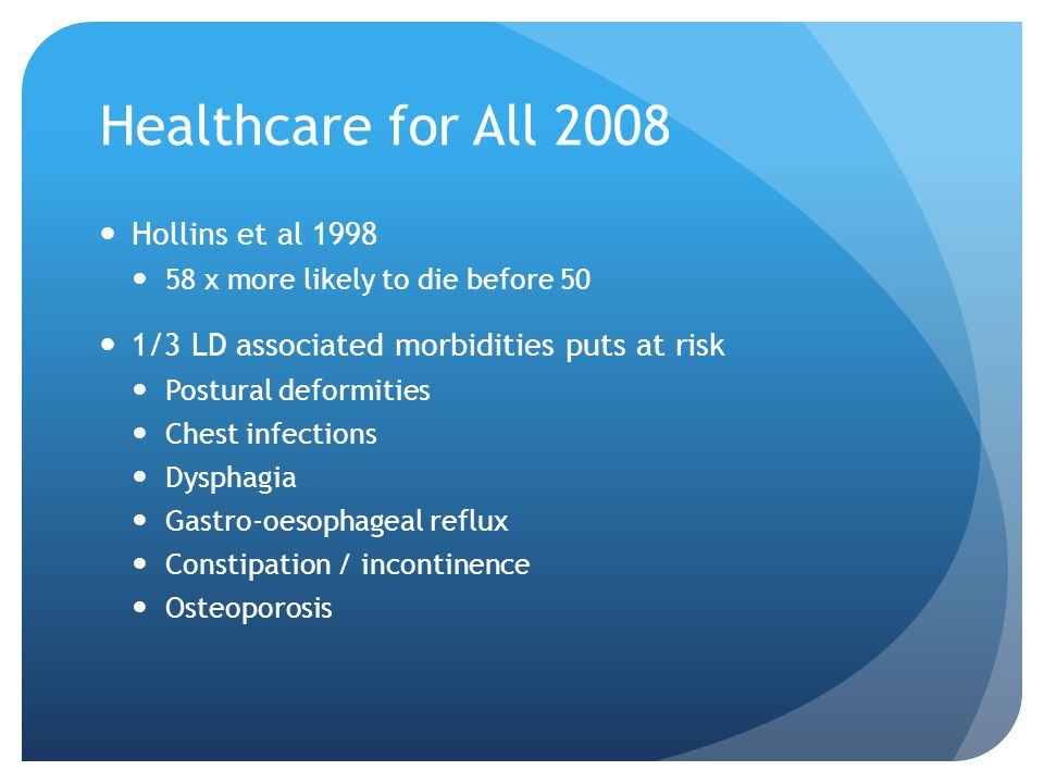 Healthcare for All 2008 Hollins et al 1998 58 x more likely to die before 50 1/3 LD associated morbidities puts at risk Postural deformities Chest infections Dysphagia Gastro-oesophageal reflux Constipation / incontinence Osteoporosis
