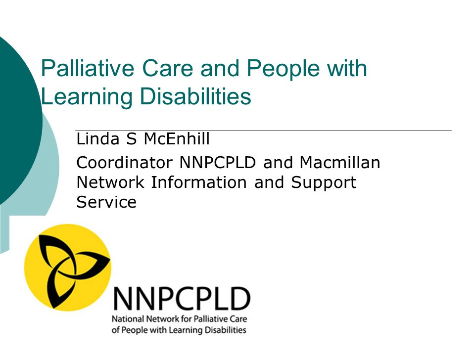 Palliative Care and People with Learning Disabilities Linda S McEnhill Coordinator NNPCPLD and Macmillan Network Information and Support Service