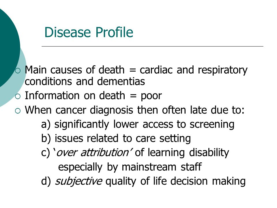 Disease Profile  Main causes of death = cardiac and respiratory conditions and dementias  Information on death = poor  When cancer diagnosis then o