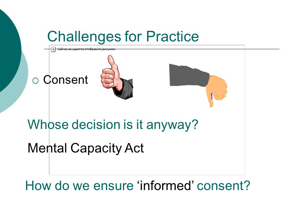 Challenges for Practice  Consent Whose decision is it anyway? Mental Capacity Act How do we ensure 'informed' consent?