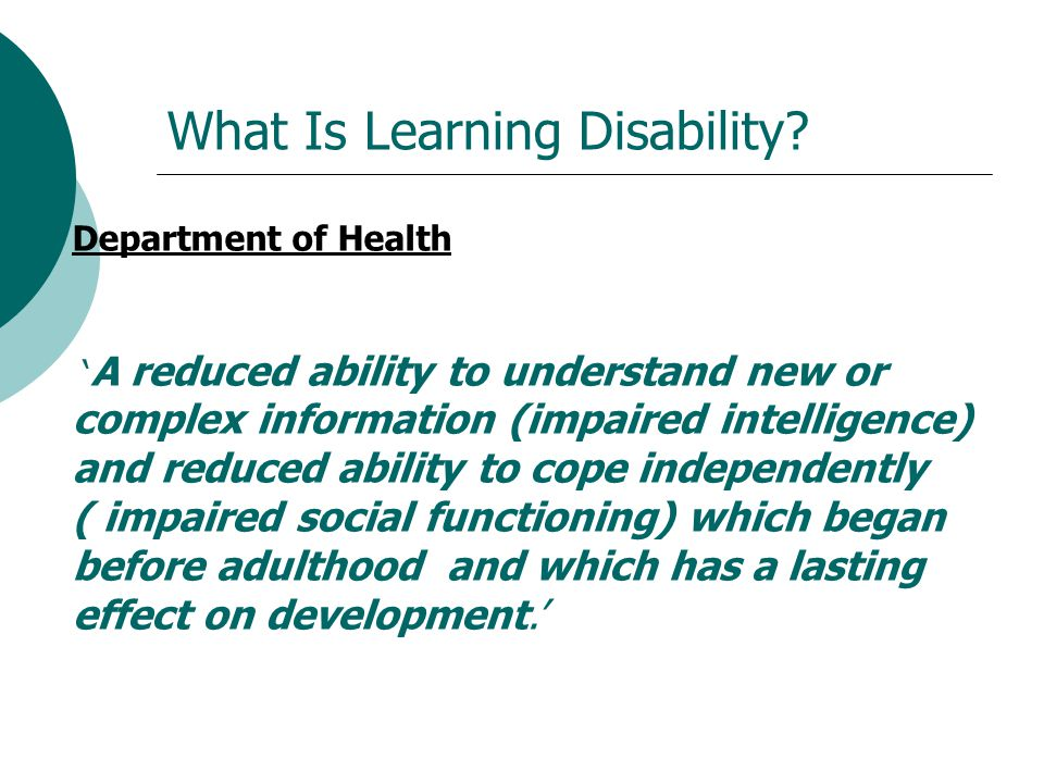 What Is Learning Disability? Department of Health ' A reduced ability to understand new or complex information (impaired intelligence) and reduced abi