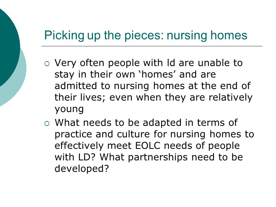 Picking up the pieces: nursing homes  Very often people with ld are unable to stay in their own 'homes' and are admitted to nursing homes at the end