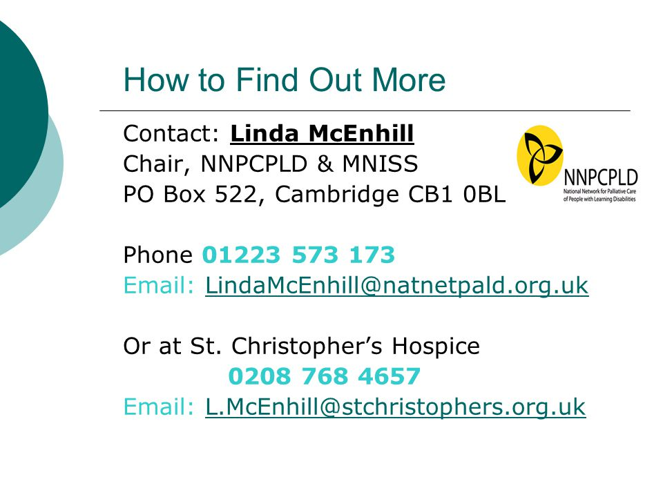 How to Find Out More Contact: Linda McEnhill Chair, NNPCPLD & MNISS PO Box 522, Cambridge CB1 0BL Phone 01223 573 173 Email: LindaMcEnhill@natnetpald.