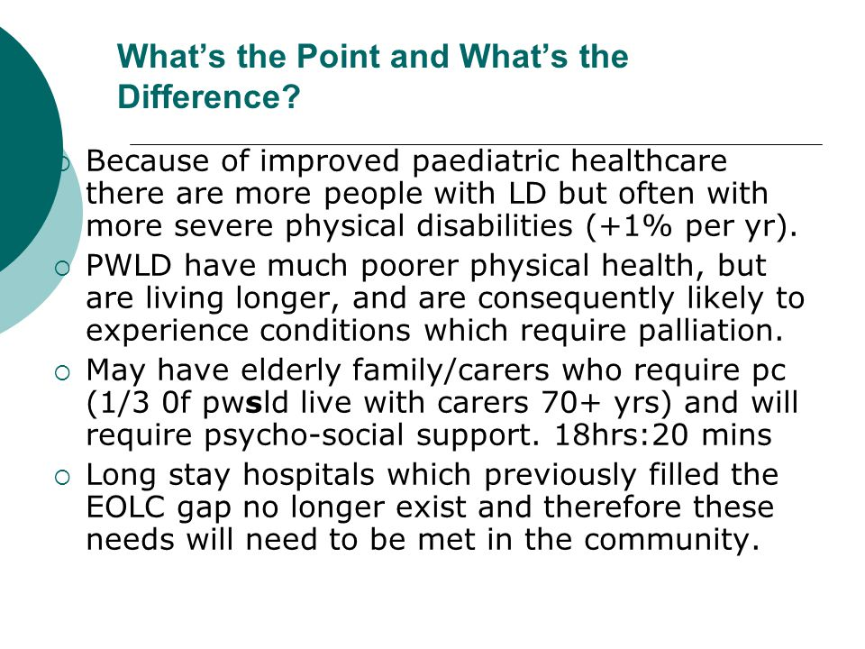 What's the Point and What's the Difference?  Because of improved paediatric healthcare there are more people with LD but often with more severe physi