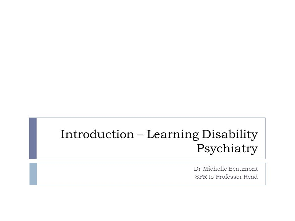 Introduction – Learning Disability Psychiatry Dr Michelle Beaumont SPR to Professor Read