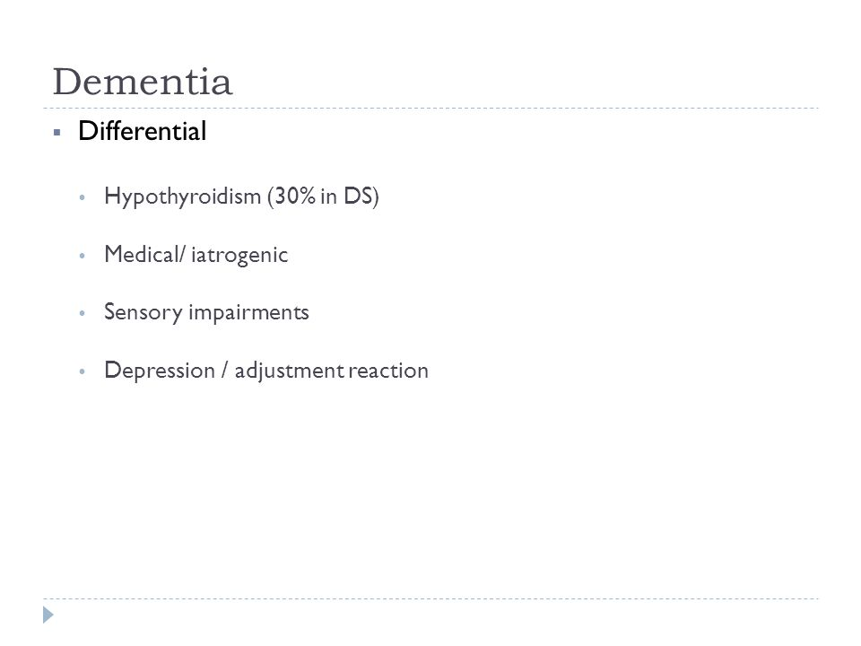 Dementia  Differential  Hypothyroidism (30% in DS)  Medical/ iatrogenic  Sensory impairments  Depression / adjustment reaction