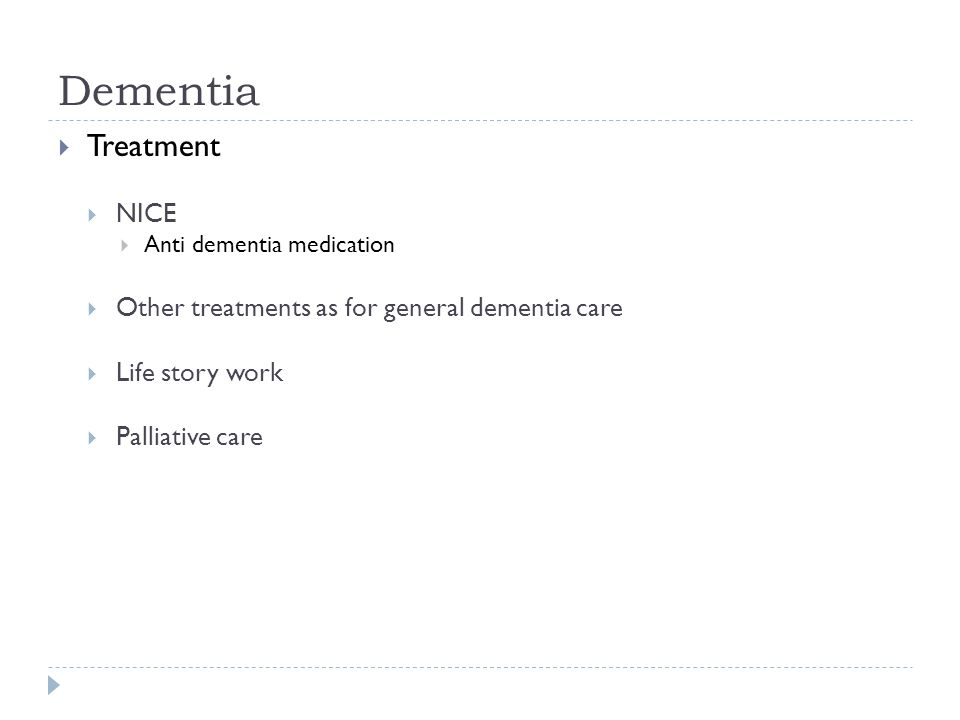 Dementia  Treatment  NICE  Anti dementia medication  Other treatments as for general dementia care  Life story work  Palliative care