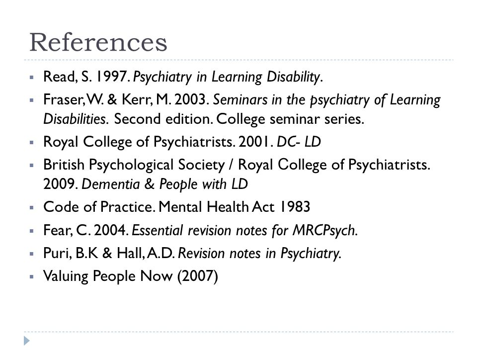References  Read, S. 1997. Psychiatry in Learning Disability.  Fraser, W. & Kerr, M. 2003. Seminars in the psychiatry of Learning Disabilities. Seco