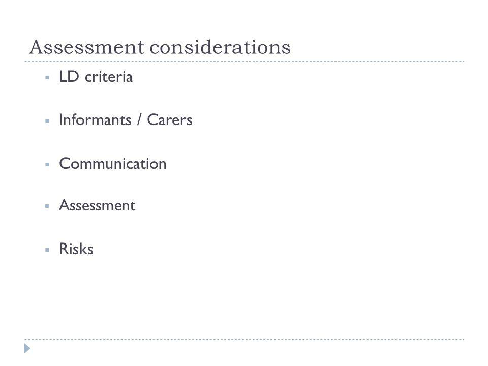 Assessment considerations  LD criteria  Informants / Carers  Communication  Assessment  Risks