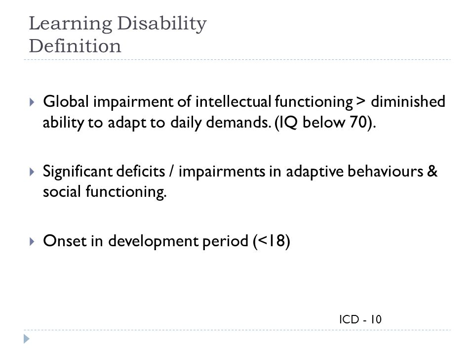 Learning Disability Definition  Global impairment of intellectual functioning > diminished ability to adapt to daily demands. (IQ below 70).  Signif