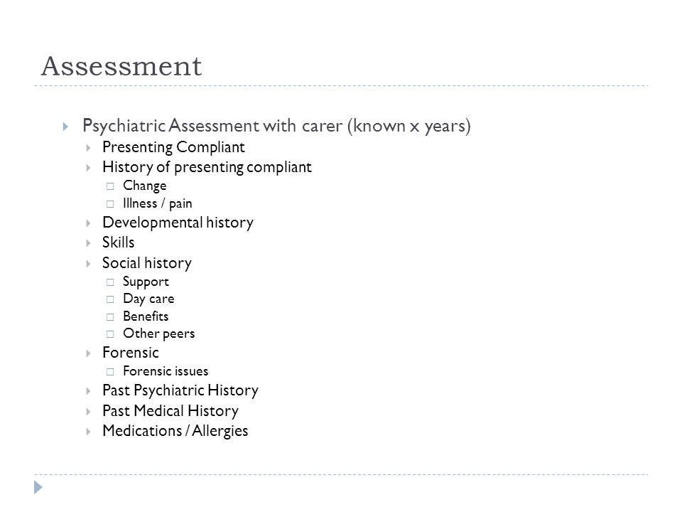 Assessment  Psychiatric Assessment with carer (known x years)  Presenting Compliant  History of presenting compliant  Change  Illness / pain  De