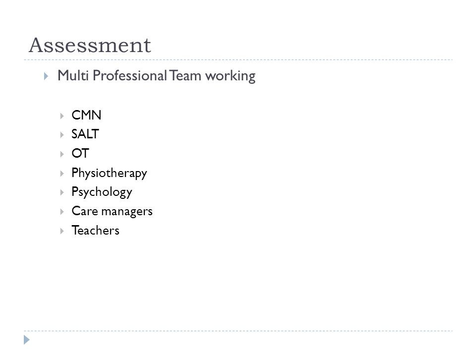 Assessment  Multi Professional Team working  CMN  SALT  OT  Physiotherapy  Psychology  Care managers  Teachers