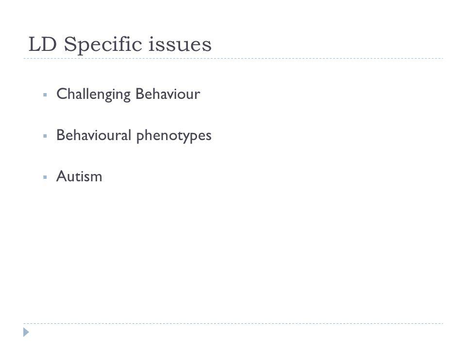 LD Specific issues  Challenging Behaviour  Behavioural phenotypes  Autism