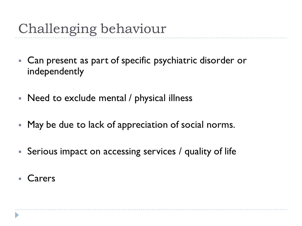 Challenging behaviour  Can present as part of specific psychiatric disorder or independently  Need to exclude mental / physical illness  May be due