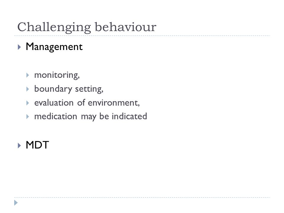Challenging behaviour  Management  monitoring,  boundary setting,  evaluation of environment,  medication may be indicated  MDT