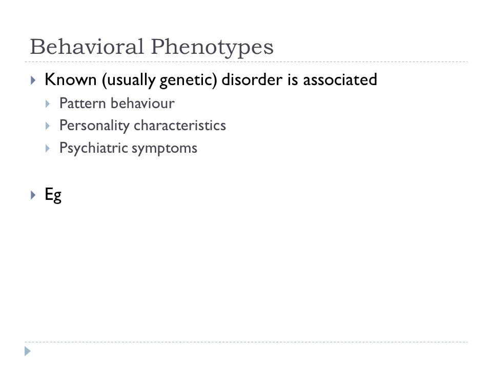 Behavioral Phenotypes  Known (usually genetic) disorder is associated  Pattern behaviour  Personality characteristics  Psychiatric symptoms  Eg