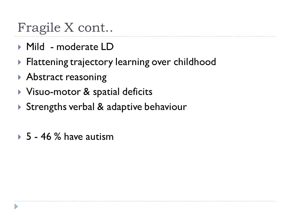 Fragile X cont..  Mild - moderate LD  Flattening trajectory learning over childhood  Abstract reasoning  Visuo-motor & spatial deficits  Strength