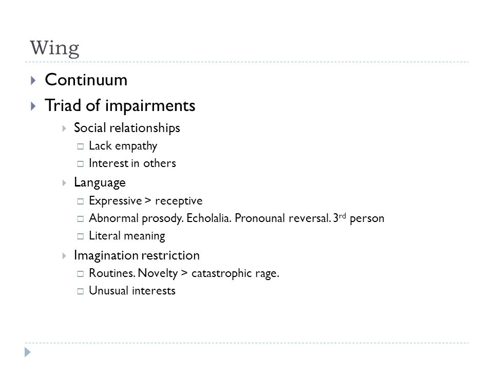 Wing  Continuum  Triad of impairments  Social relationships  Lack empathy  Interest in others  Language  Expressive > receptive  Abnormal pros