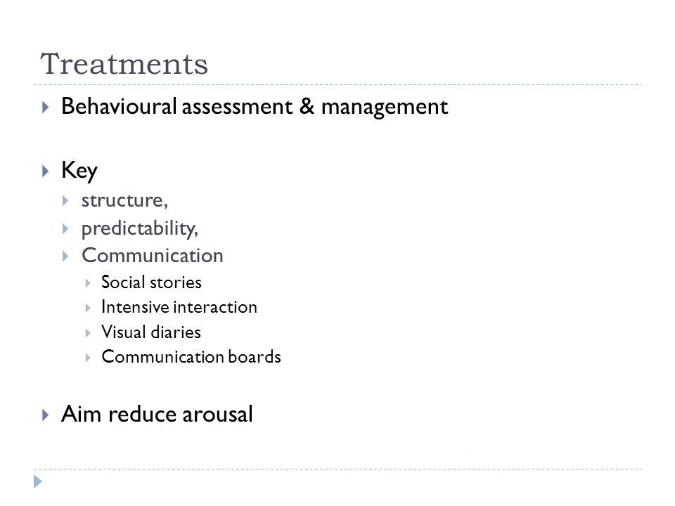 Treatments  Behavioural assessment & management  Key  structure,  predictability,  Communication  Social stories  Intensive interaction  Visua