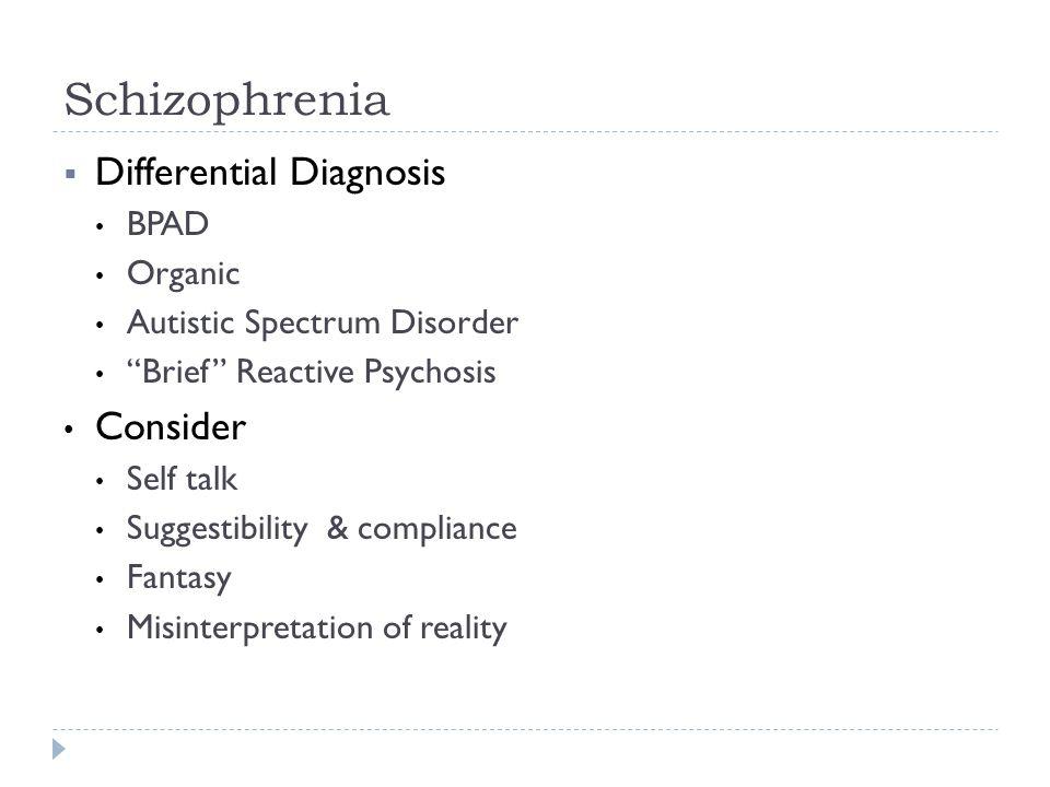 "Schizophrenia  Differential Diagnosis BPAD Organic Autistic Spectrum Disorder ""Brief"" Reactive Psychosis Consider Self talk Suggestibility & complian"