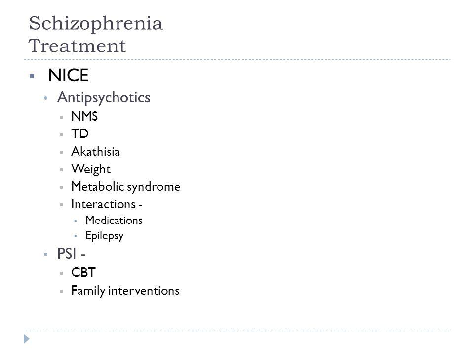 Schizophrenia Treatment  NICE  Antipsychotics  NMS  TD  Akathisia  Weight  Metabolic syndrome  Interactions -  Medications  Epilepsy  PSI -