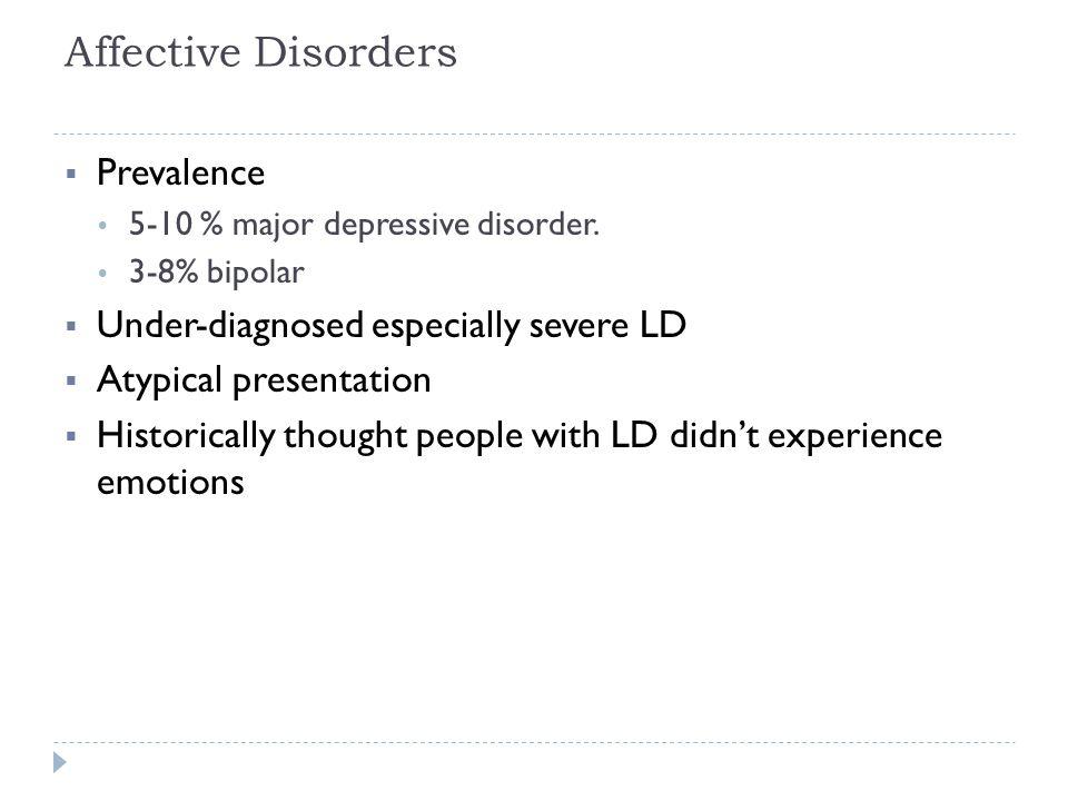 Affective Disorders  Prevalence  5-10 % major depressive disorder.  3-8% bipolar  Under-diagnosed especially severe LD  Atypical presentation  H
