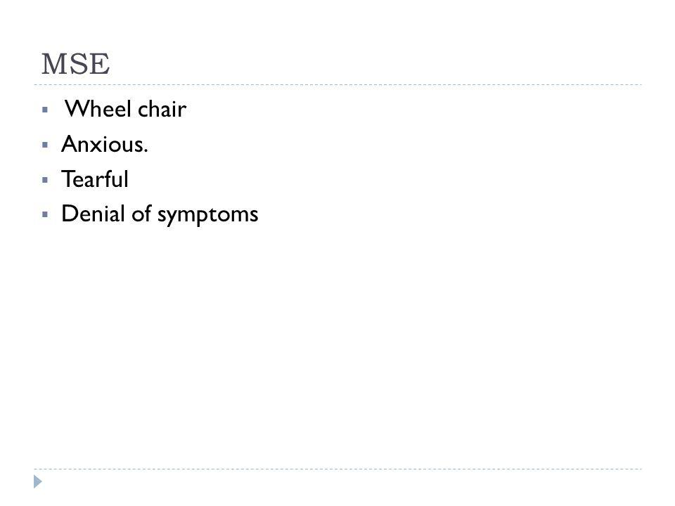 MSE  Wheel chair  Anxious.  Tearful  Denial of symptoms